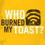 Who Burned My Toast