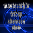 Masterath's Friday Afternoon show