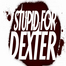 Stupid For Dexter