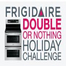 Frigidaire® Double or Nothing Challenge!